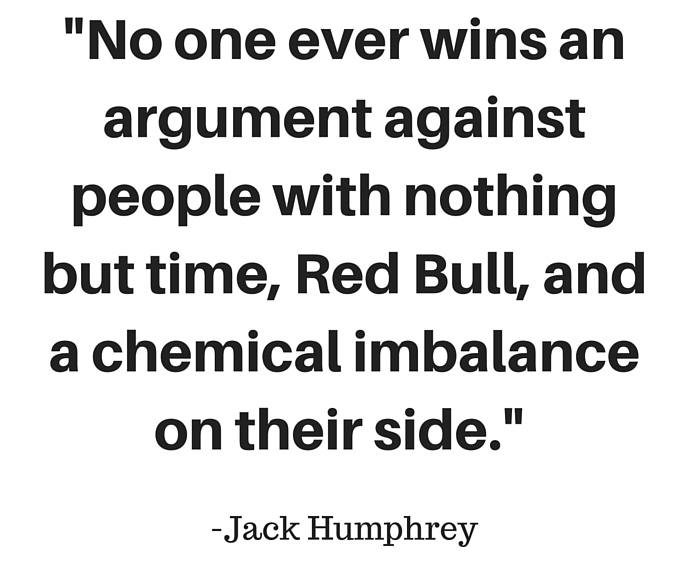 No one ever wins an argument against people with nothing but time, Red Bull, and a chemical imbalance on their side.